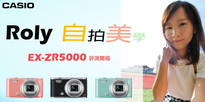 「評」Roly 愛不釋手 CASIO EX-ZR5000 專業開箱 超廣角自拍 隨拍隨美繽紛登場